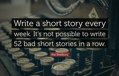 Write a short story every week. It's not possible to write 52 bad stories in a row. – Ray Bradbury