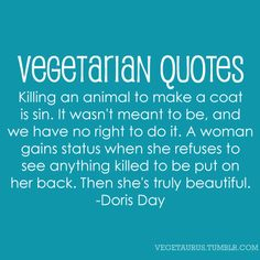 """Killing an animal to make a coat is sin. IT wasn't meant to be, and we have no right to do it. A woman gains status when she refuses to see anything killed to be put on her back. Then she's truly beautiful."" - Doris Day"