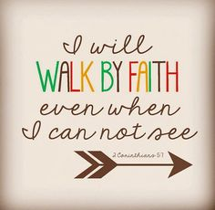 """I will walk by faith even when I cannot see"" 2 Corinthians 5:7 