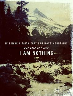 "Having faith... you must have love also. ""If I have Faith that can move mountains, but have not love... I am nothing."""
