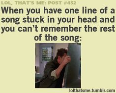 When you have one line of a song stuck in your head and you can't remember the rest of the song.