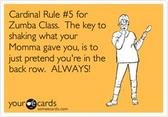 Cardinal Rule #5 for Zumba Class. The key to shaking what your Momma gave you, is to just pretend you're in the back row. ALWAYS!