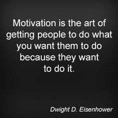 Motivation is the art of getting people to do what you want them to do because they want to do it. Dwight D. Eisenhower