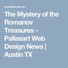 The Mystery of the Romanov Treasures - Pallasart Web Design News | Austin TX