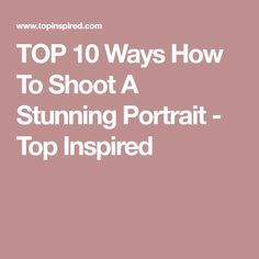 TOP 10 Ways How To Shoot A Stunning Portrait - Top Inspired