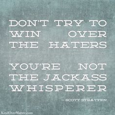 Don't try to win over the haters. You're not the jackass whisperer. #LuLz