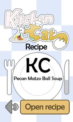 Learn to make tasty recipes with ★ Kitchen Cat ★ on your Android phone. Show off your new culinary talents and impress the people you love. Recipes are presented as a series of small, easy list of step-by-step instructions for you to follow. ★ Kitchen Cat ★ Pecan Matzo Ball Soup Recipe. A recipe from the KC Soups & Stews collection.For this recipe you will need: ✰ ✰ ✰ ✰ ✰ INGREDIENTS ✰ ✰ ✰ ✰ ✰ 2 tb : Chicken Broth 1/2 c : Pecans; Chopped 2 tb : Kosher for Passover<...