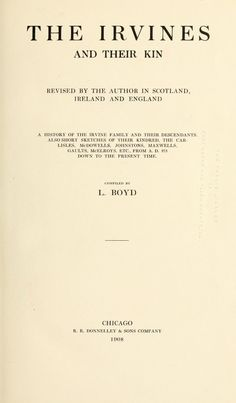The Irvines and their kin; revised by the author in Scotland, Ireland and England; a history of the Irvine family and their descendants, also short sketches of their kindred, the Carlisles, McDowells, Johnstons, Maxwells, Gaults, McElroys, etc., from A.D. 373 down to the present time