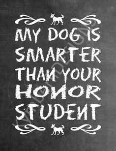 My dog is smarter than your honor student  by KymberliDESIGNS
