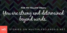 For my Fellow MSers: Be Strong and Determined beyond Words! Stay Positive & Keep up the Fight