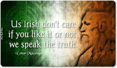 Us Irish don't care if you like it or not, we speak the truth.