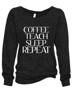 Coffee Teach Sleep Repeat Burnout Sweatshirt Teacher Shirt