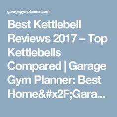 Best Kettlebell Reviews 2017 – Top Kettlebells Compared   Garage Gym Planner: Best Home/Garage Gym Ideas For 2017