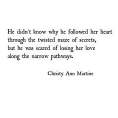 Love Poetry - Romantic Quotes - He didn't know why he followed her heart through the maze of secrets. ~ Christy Ann Martine