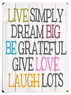 Live Simply <3 Dream Big <3 Be Grateful <3 Give Love <3 Laugh Lots <3