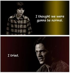 Sam you were normal all those people wouldn't be alive. The world would be taken over by Croats and Dean would be alone.