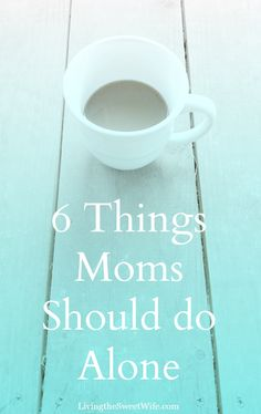 6 Things Moms Should Do Alone |Living the Sweet Wife