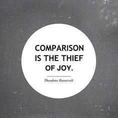 If you compare yourself to others, you can easily see less joy in your own life.  So avoid comparisons.