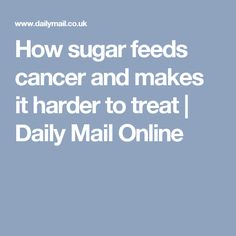 How sugar feeds cancer and makes it harder to treat | Daily Mail Online