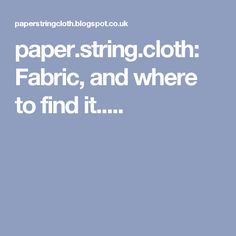 paper.string.cloth: Fabric, and where to find it.....