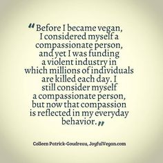 Before I became vegan, I considered myself a compassionate person, and yet I was funding a violent industry in which millions of individuals are killed each day. I still consider myself a compassionate person, but now that compassion is reflected in my everyday behavior