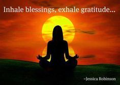 I like this...inhale all of your due blessings and exhale the gratitude you are overflowing with. Lovely!