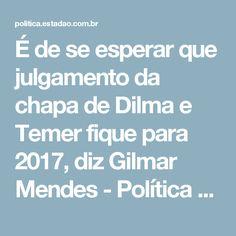 É de se esperar que julgamento da chapa de Dilma e Temer fique para 2017, diz Gilmar Mendes - Política - Estadão