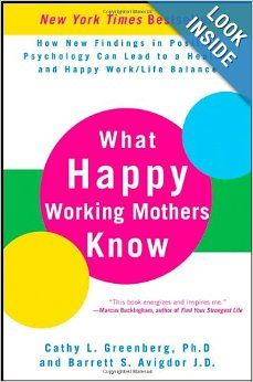 What Happy Working Mothers Know: How New Findings in Positive Psychology Can Lead to a Healthy and Happy Work/Life Balance: Cathy L. Greenbe...