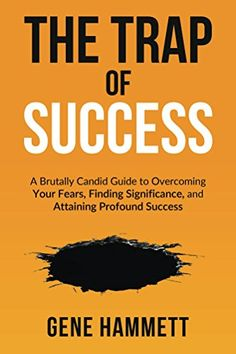 The Trap of Success: A Brutally Candid Guide to Overcoming Your Fears, Finding Significance, and Attaining Profound Success, http://www.amazon.com/gp/product/B075YDQYJG/ref=cm_sw_r_pi_eb_aFIcAbHVBQDCJ