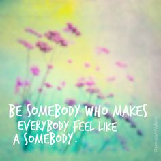Be somebody who makes everybody feel like a somebody.   #quotes, #sayings