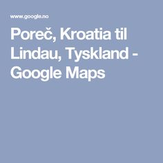 Poreč, Kroatia til Lindau, Tyskland - Google Maps