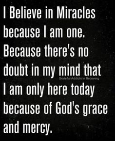 I believe in miracles because I am one. Because there's no doubt in my mind that I am only here today because of God's grace and mercy. Prayer Quotes, Bible Verses Quotes, Faith Quotes, Wisdom Quotes, True Quotes, Scriptures, Religious Quotes, Spiritual Quotes, Positive Quotes