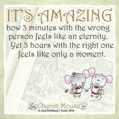 ♡✞♡ It's Amazing how 3 minutes with the wrong person feels like an eternity. Yet 3 hours with the right one feels like only a moment. Amen...Little Church Mouse 3 July 2016 ♡✞♡