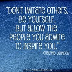 """Don't imitate others. BE YOURSELF. But allow the people you admire to inspire you."" @Chalene McGrath Johnson"