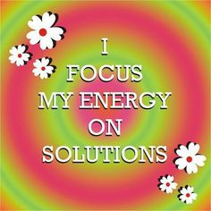 I focus my energy on solutions