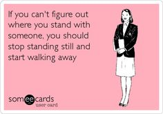 If you can't figure out where you stand with someone, you should stop standing still and start walking away.