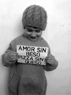 Amor sin beso pizza sin queso. :)                                                                                                                                                                                 Más