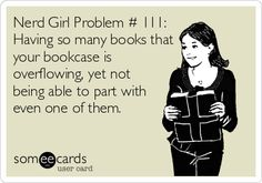 Nerd Girl Problem # 111: Having so many books that your bookcase is overflowing, yet not being able to part with even one of them. Fangirl Problems, Bookworm Problems, Nerd Girl Problems, Book Memes, I Love Books, Books To Read, My Books, I Love Reading, Book Of Life