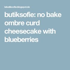 butiksofie: no bake ombre curd cheesecake with blueberries