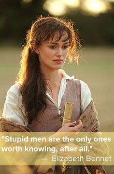 """""""Stupid men are the only ones worth knowing, after all."""" — Elizabeth Bennet, Pride and Prejudice"""