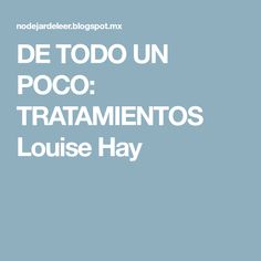 DE TODO UN POCO: TRATAMIENTOS Louise Hay