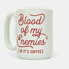 Blood of my enemies (joke, it's just coffee)