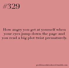"""""""How angry you get at yourself when your eyes jump down the page and you read a big plot twist prematurely."""""""