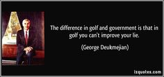The difference in golf and government is that in golf you can't improve your lie. (George Deukmejian) #quotes #quote #quotations #GeorgeDeukmejian