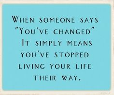 when someone says you've changed, it simply means y ou've stopped living your life their way - quotes about change