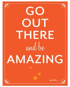 Go out there and be AMAZING!