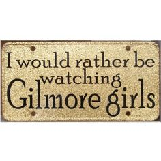 I would rather be watching Gilmore Girls