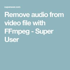 Remove audio from video file with FFmpeg - Super User