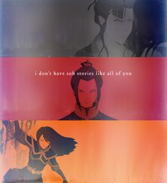 Azula....Yet she does, if you look at it in a different angle. You'd find a little girl that was so desperately looking for approval from her father like  Zuko was and just wanted her mom to love her like she did Zuko. Azula  did have a sod story she just chose to ignore it.