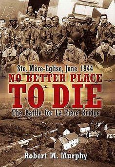 No Better Place to Die: Ste-Mere Eglise, June 1944 - The Battle for la Fiere Bridge  by Robert Murphy